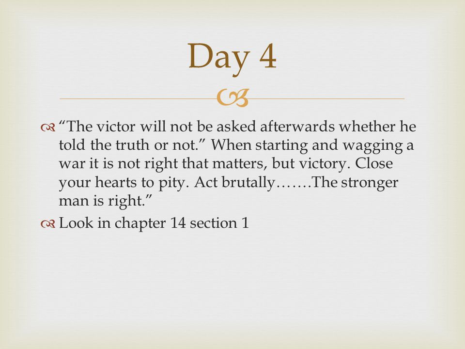   The victor will not be asked afterwards whether he told the truth or not. When starting and wagging a war it is not right that matters, but victory.
