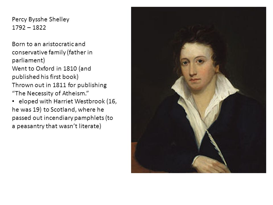 Percy Bysshe Shelley 1792 – 1822 Born to an aristocratic and conservative family (father in parliament) Went to Oxford in 1810 (and published his first book) Thrown out in 1811 for publishing The Necessity of Atheism. eloped with Harriet Westbrook (16, he was 19) to Scotland, where he passed out incendiary pamphlets (to a peasantry that wasn't literate)