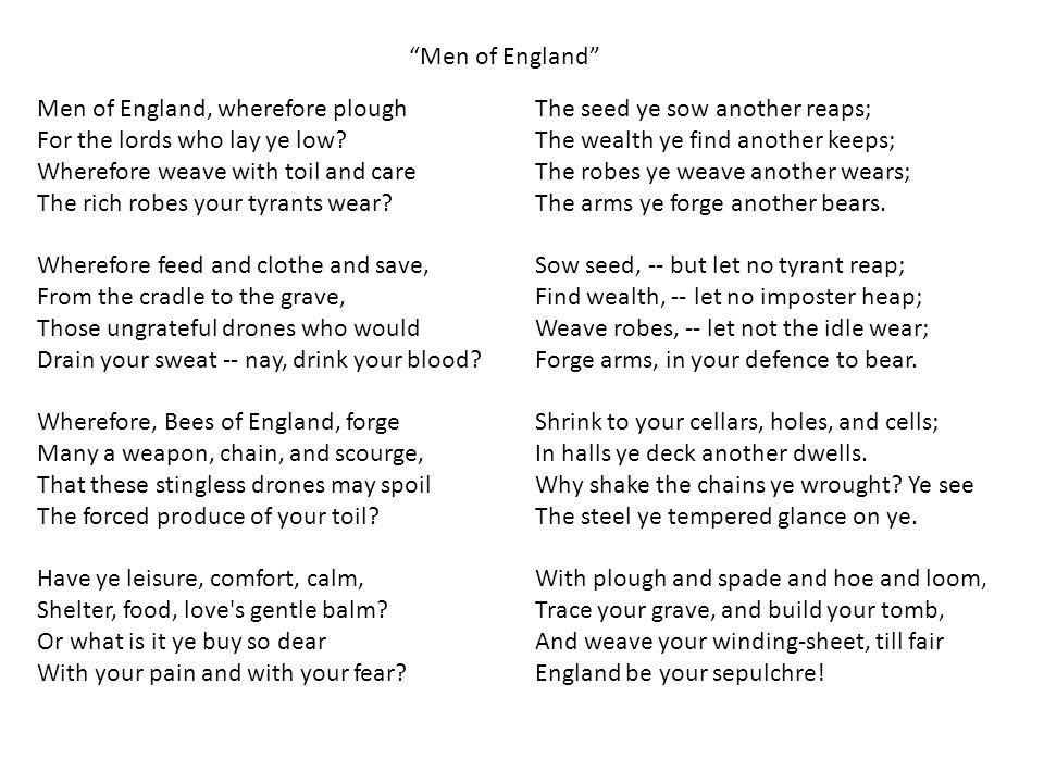 Men of England, wherefore plough For the lords who lay ye low? Wherefore weave with toil and care The rich robes your tyrants wear? Wherefore feed and