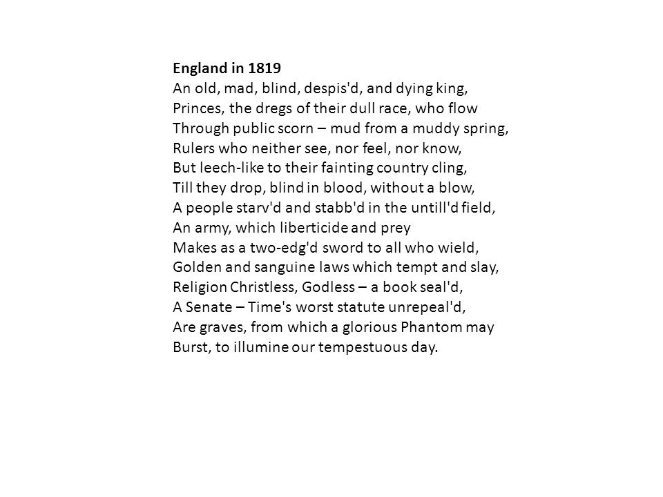 England in 1819 An old, mad, blind, despis'd, and dying king, Princes, the dregs of their dull race, who flow Through public scorn – mud from a muddy