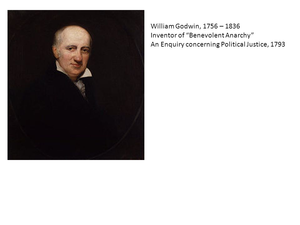 William Godwin, 1756 – 1836 Inventor of Benevolent Anarchy An Enquiry concerning Political Justice, 1793