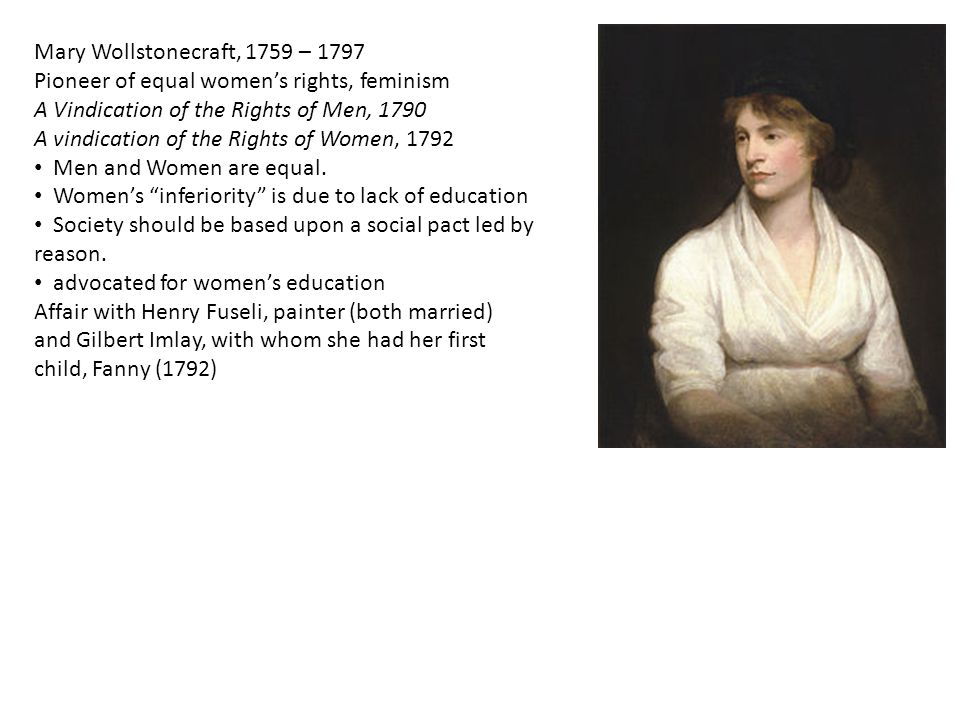 Mary Wollstonecraft, 1759 – 1797 Pioneer of equal women's rights, feminism A Vindication of the Rights of Men, 1790 A vindication of the Rights of Wom
