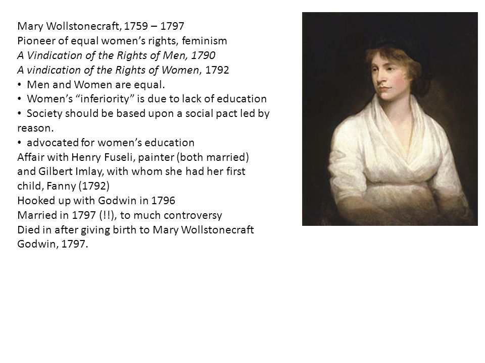 Mary Wollstonecraft, 1759 – 1797 Pioneer of equal women's rights, feminism A Vindication of the Rights of Men, 1790 A vindication of the Rights of Women, 1792 Men and Women are equal.