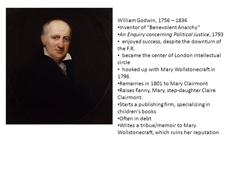 William Godwin, 1756 – 1836 Inventor of Benevolent Anarchy An Enquiry concerning Political Justice, 1793 enjoyed success, despite the downturn of the F.R.