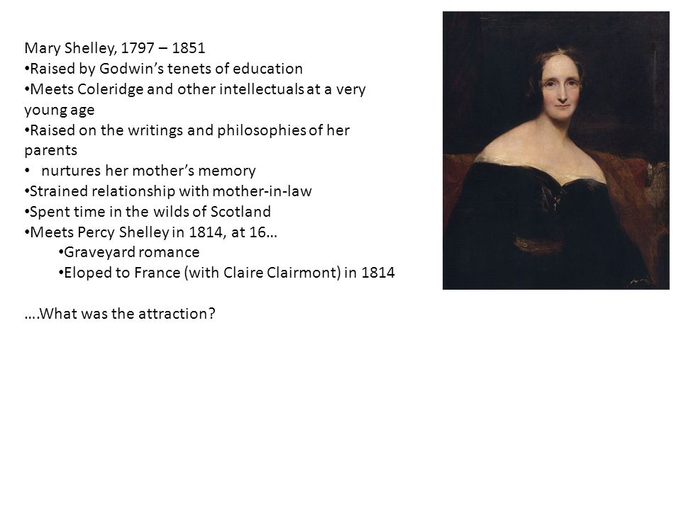 Mary Shelley, 1797 – 1851 Raised by Godwin's tenets of education Meets Coleridge and other intellectuals at a very young age Raised on the writings and philosophies of her parents nurtures her mother's memory Strained relationship with mother-in-law Spent time in the wilds of Scotland Meets Percy Shelley in 1814, at 16… Graveyard romance Eloped to France (with Claire Clairmont) in 1814 ….What was the attraction