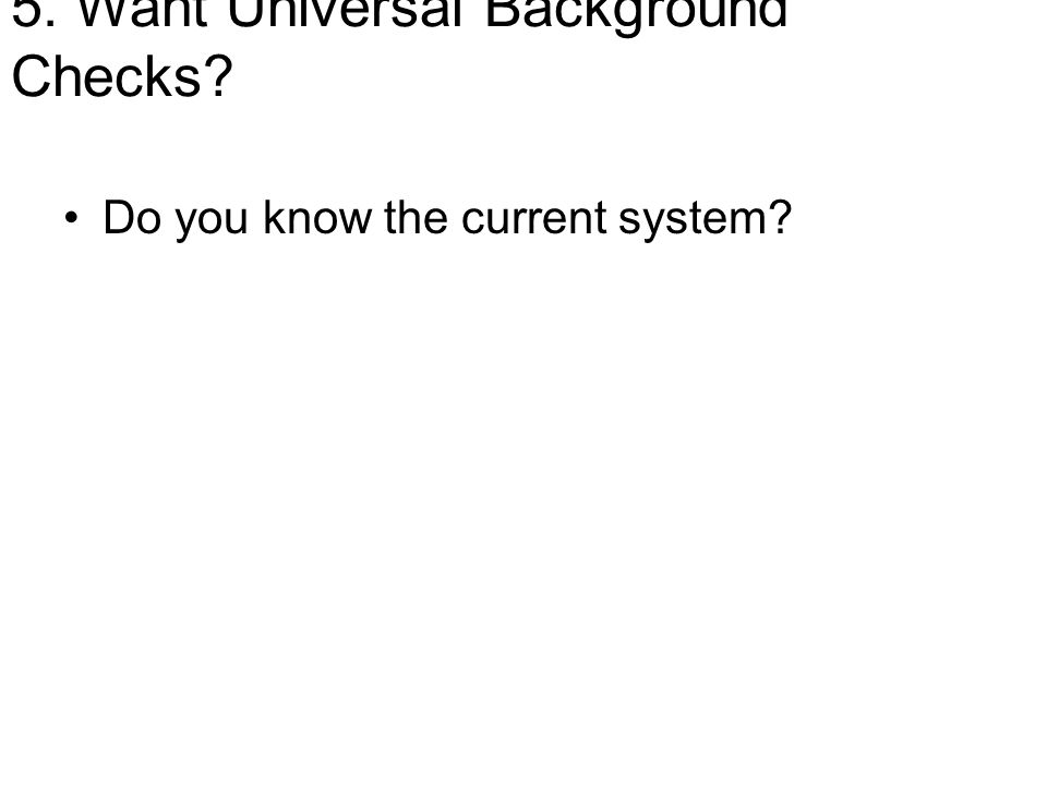 5. Want Universal Background Checks? Do you know the current system?