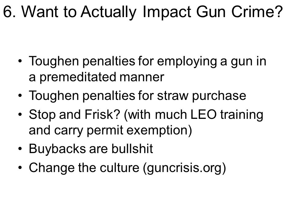 6. Want to Actually Impact Gun Crime? Toughen penalties for employing a gun in a premeditated manner Toughen penalties for straw purchase Stop and Fri