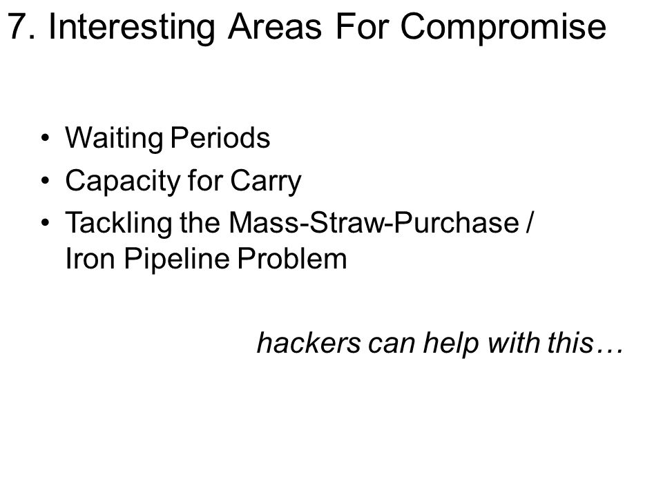 7. Interesting Areas For Compromise Waiting Periods Capacity for Carry Tackling the Mass-Straw-Purchase / Iron Pipeline Problem hackers can help with