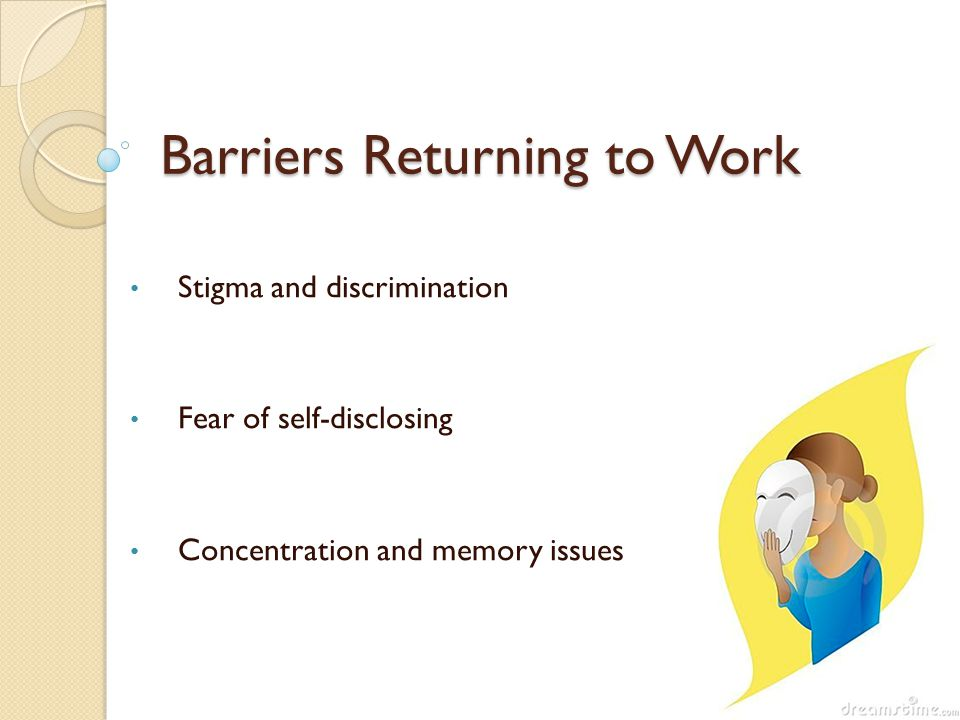 Barriers Returning to Work Stigma and discrimination Fear of self-disclosing Concentration and memory issues