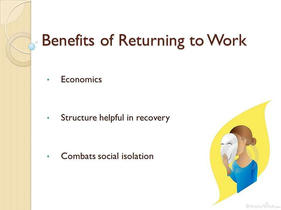 Benefits of Returning to Work Economics Structure helpful in recovery Combats social isolation