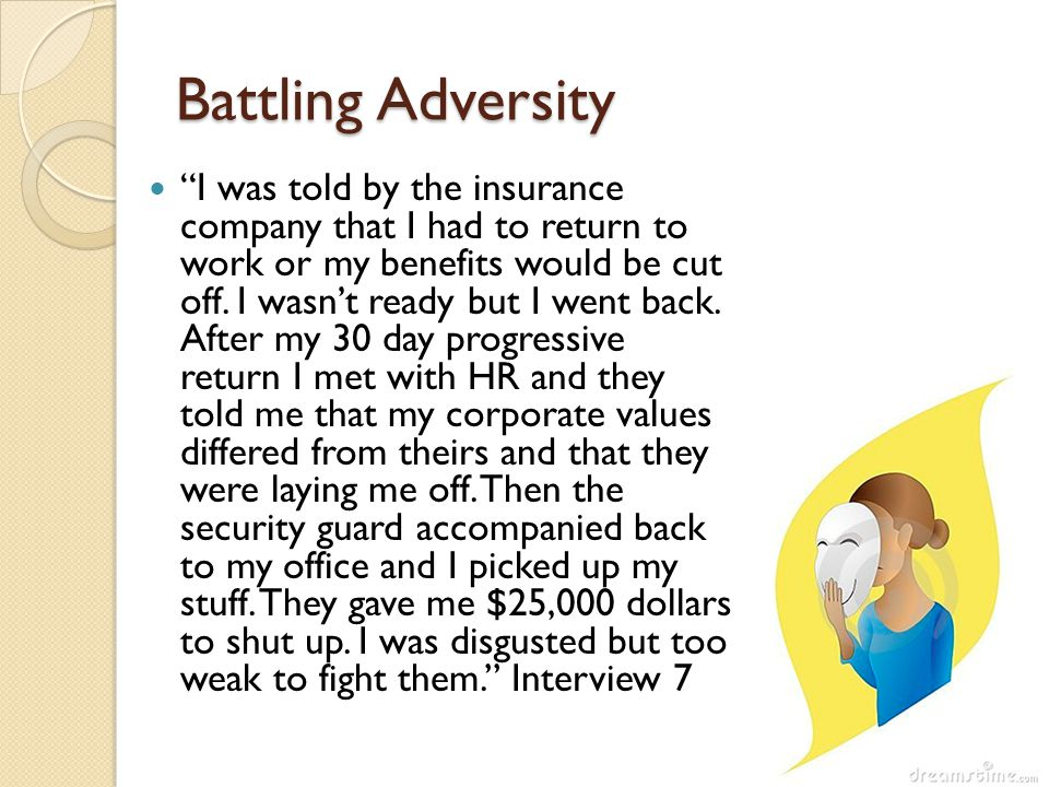 Battling Adversity I was told by the insurance company that I had to return to work or my benefits would be cut off.