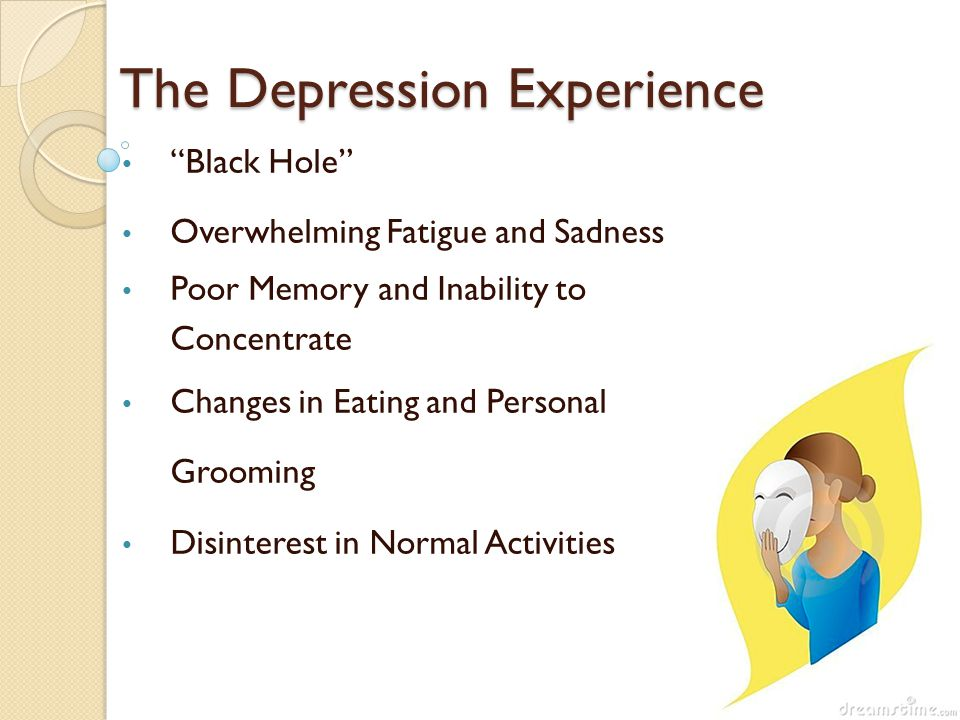 The Depression Experience Black Hole Overwhelming Fatigue and Sadness Poor Memory and Inability to Concentrate Changes in Eating and Personal Grooming Disinterest in Normal Activities