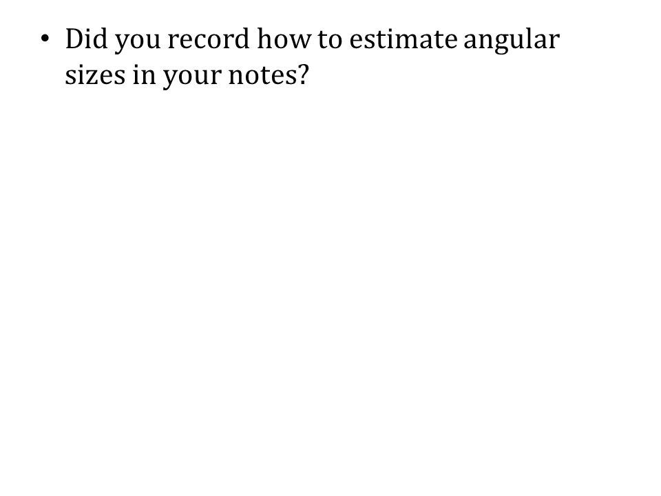 Did you record how to estimate angular sizes in your notes?
