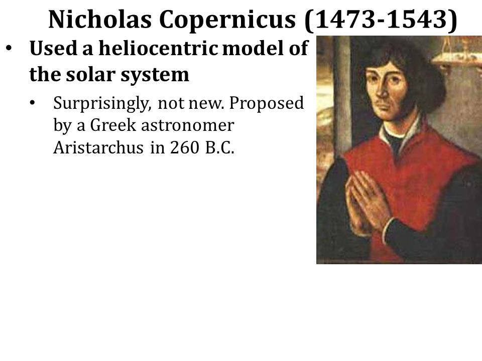 Nicholas Copernicus (1473-1543) Used a heliocentric model of the solar system Surprisingly, not new.