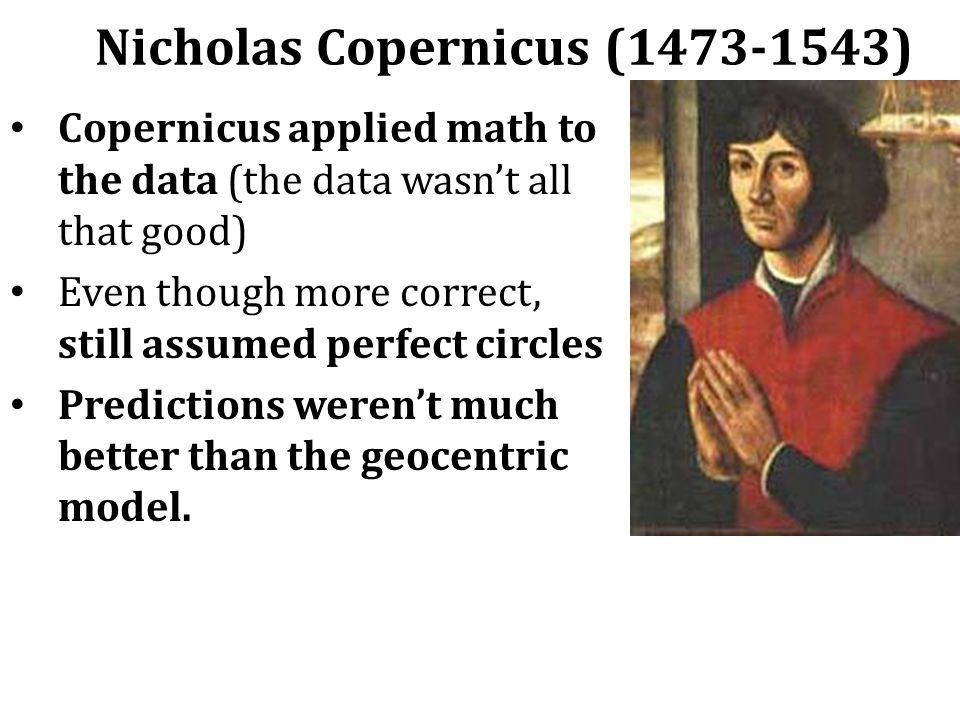 Nicholas Copernicus (1473-1543) Copernicus applied math to the data (the data wasn't all that good) Even though more correct, still assumed perfect circles Predictions weren't much better than the geocentric model.