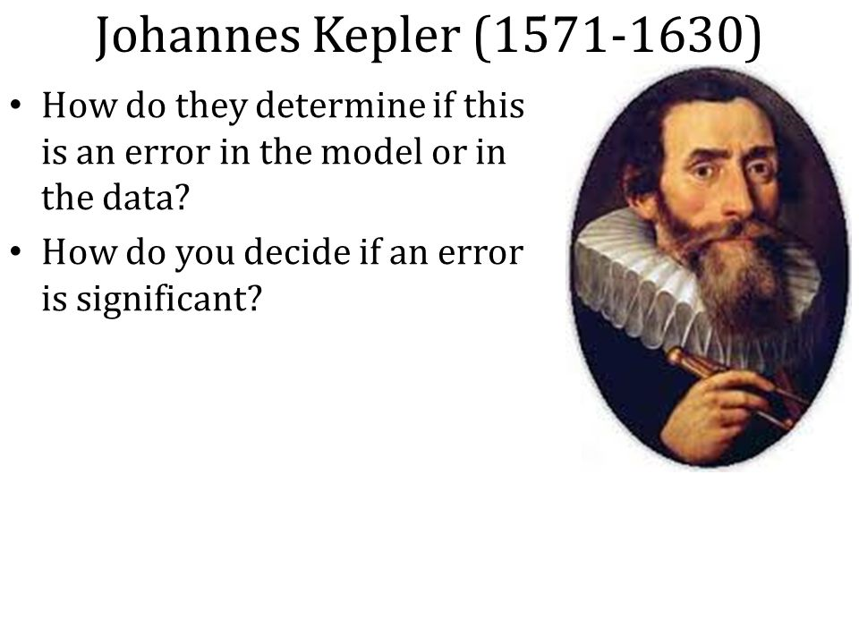 Johannes Kepler (1571-1630) How do they determine if this is an error in the model or in the data.
