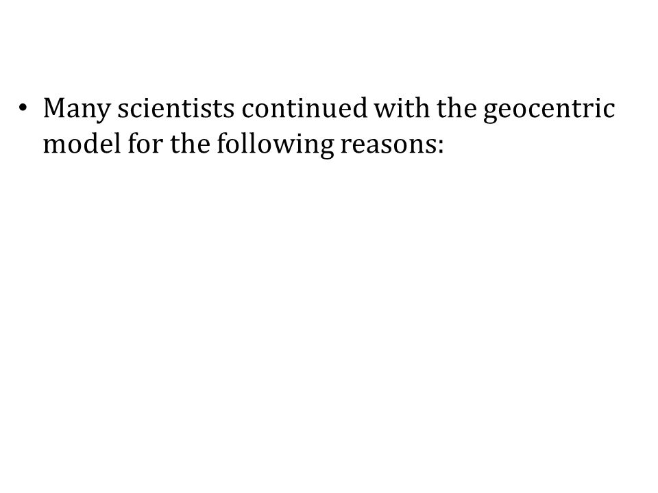 Many scientists continued with the geocentric model for the following reasons: