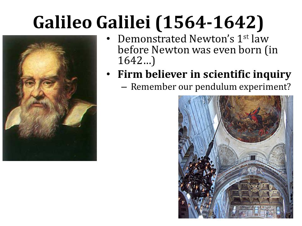Galileo Galilei (1564-1642) Demonstrated Newton's 1 st law before Newton was even born (in 1642…) Firm believer in scientific inquiry – Remember our pendulum experiment?