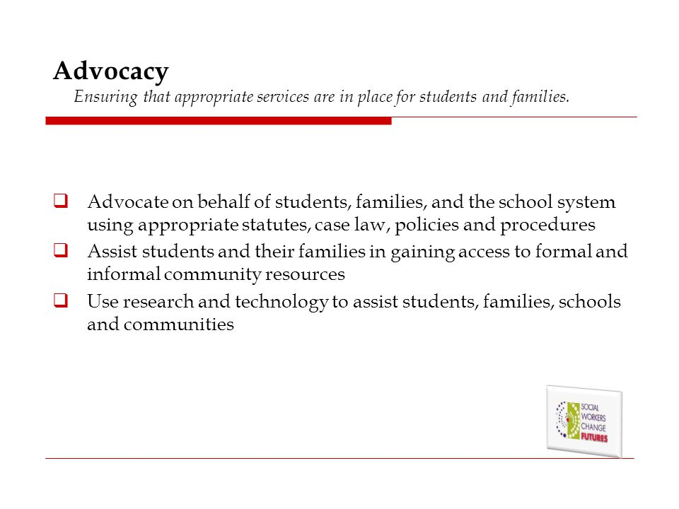 Advocacy Ensuring that appropriate services are in place for students and families.  Advocate on behalf of students, families, and the school system