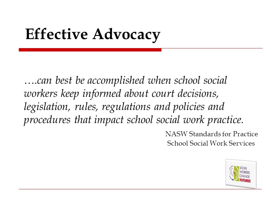 Effective Advocacy …. can best be accomplished when school social workers keep informed about court decisions, legislation, rules, regulations and pol