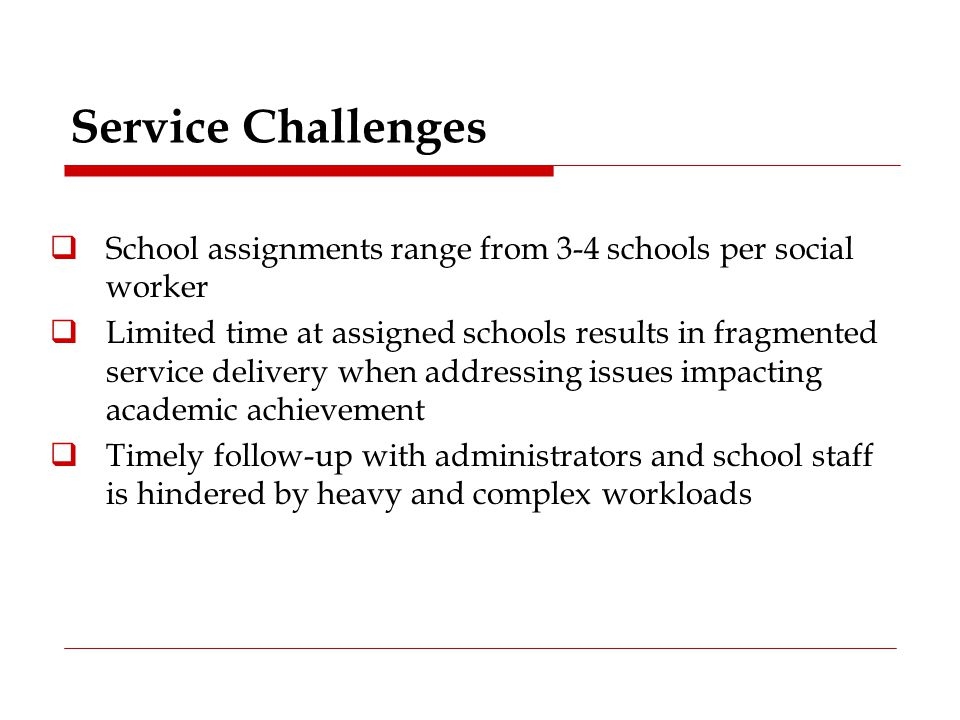 Service Challenges  School assignments range from 3-4 schools per social worker  Limited time at assigned schools results in fragmented service deli
