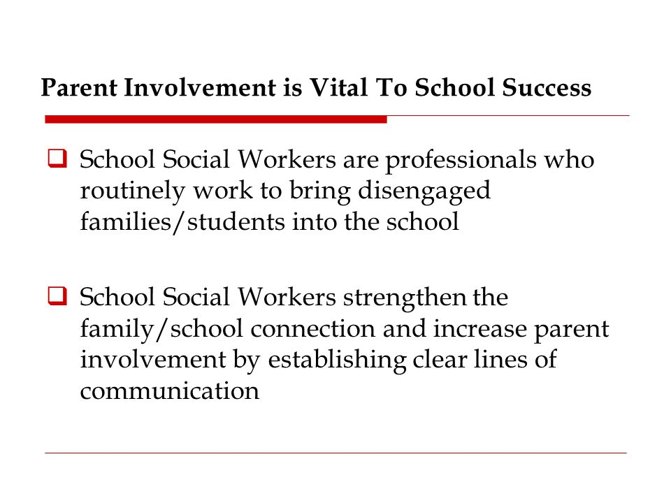  Working with students in groups or individually  Connecting with families in homes and communities  Collaborating with school staff to reduce the achievement gap among low-income and minority students  Consulting with administrators and central office staff to promote a safe, healthy, and nurturing environment Effective Communication = Positive Results