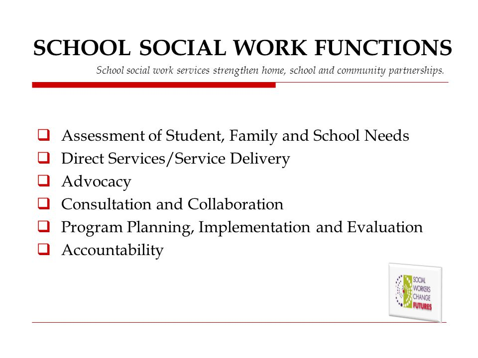 SCHOOL SOCIAL WORK FUNCTIONS School social work services strengthen home, school and community partnerships.  Assessment of Student, Family and Schoo