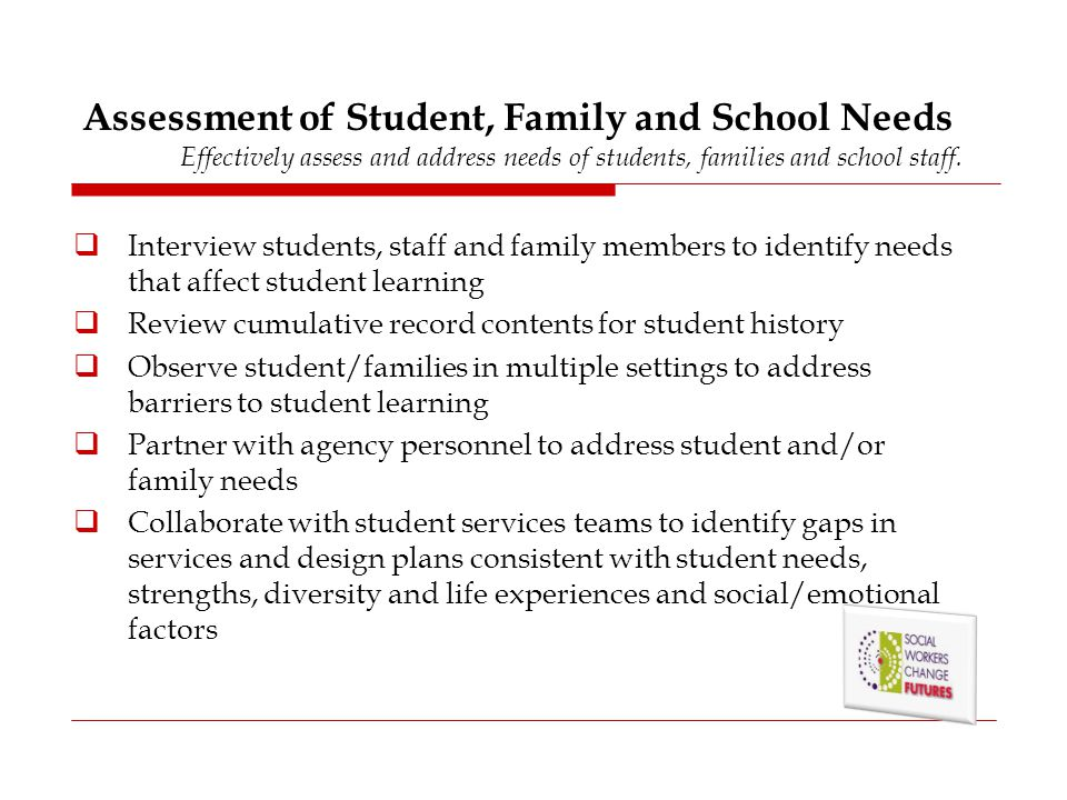 Assessment of Student, Family and School Needs Effectively assess and address needs of students, families and school staff.  Interview students, staf