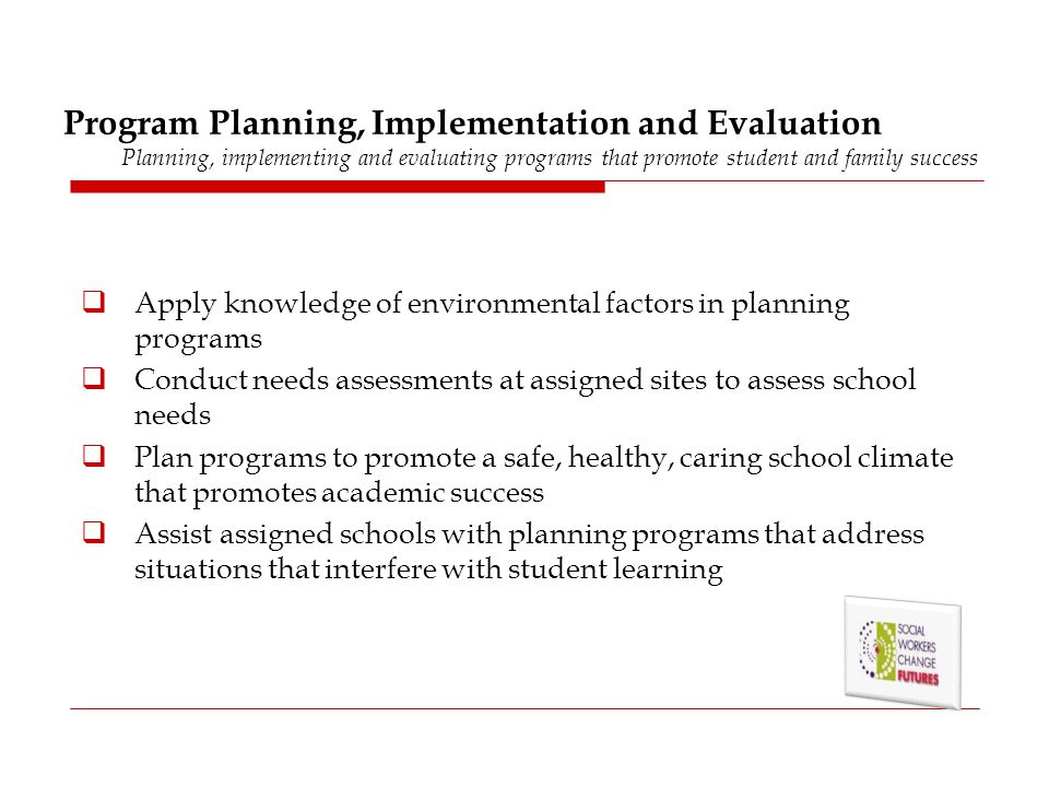 Program Planning, Implementation and Evaluation Planning, implementing and evaluating programs that promote student and family success  Apply knowled