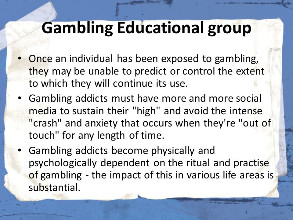 Gambling Educational group Once an individual has been exposed to gambling, they may be unable to predict or control the extent to which they will continue its use.