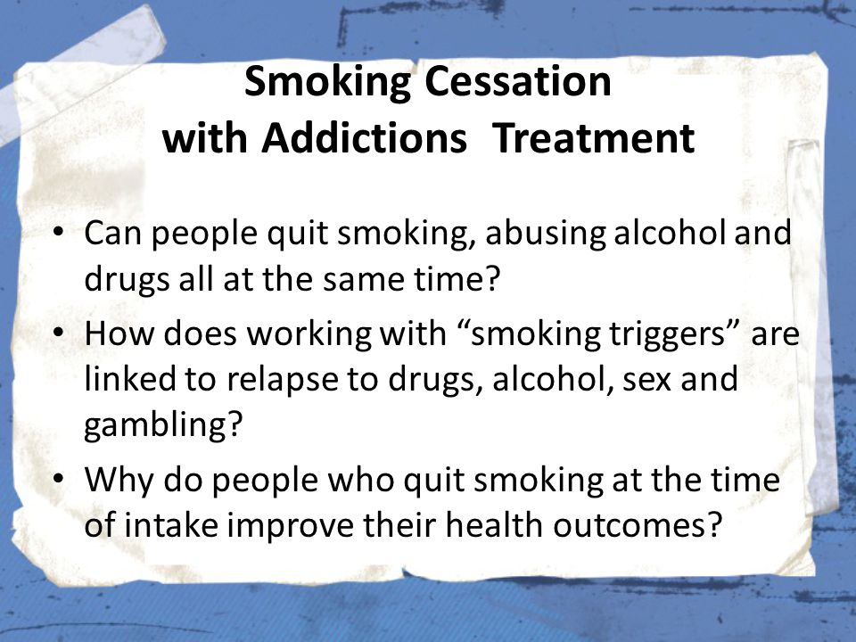 Smoking Cessation with Addictions Treatment Can people quit smoking, abusing alcohol and drugs all at the same time.