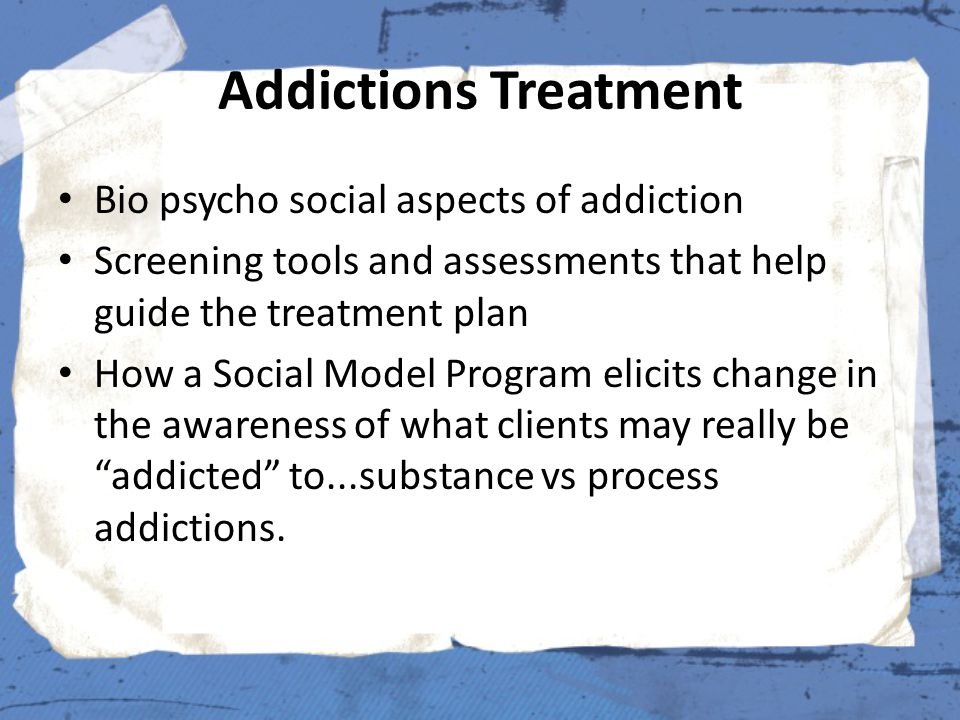 Addictions Treatment Bio psycho social aspects of addiction Screening tools and assessments that help guide the treatment plan How a Social Model Prog