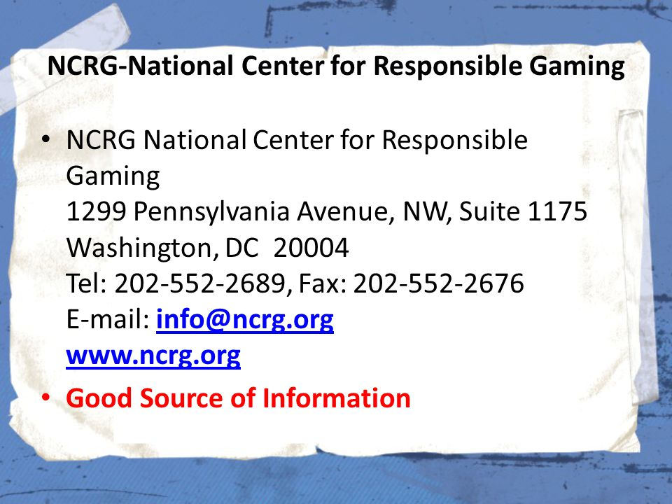 NCRG-National Center for Responsible Gaming NCRG National Center for Responsible Gaming 1299 Pennsylvania Avenue, NW, Suite 1175 Washington, DC 20004 Tel: 202-552-2689, Fax: 202-552-2676 E-mail: info@ncrg.org www.ncrg.orginfo@ncrg.org www.ncrg.org Good Source of Information