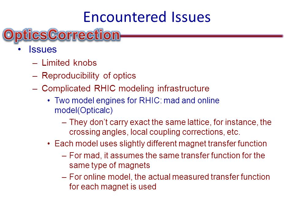 Encountered Issues Issues –Limited knobs –Reproducibility of optics –Complicated RHIC modeling infrastructure Two model engines for RHIC: mad and online model(Opticalc) –They don't carry exact the same lattice, for instance, the crossing angles, local coupling corrections, etc.