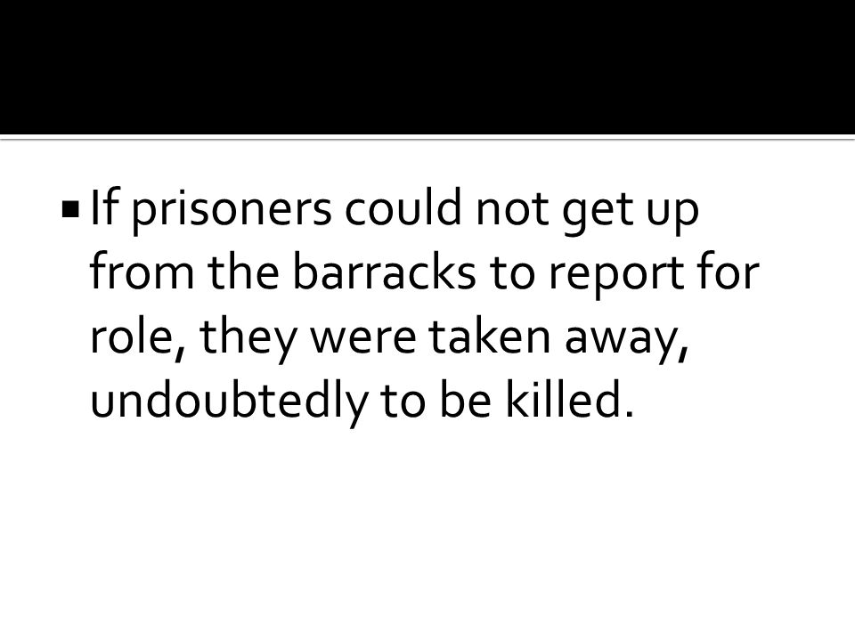  If prisoners could not get up from the barracks to report for role, they were taken away, undoubtedly to be killed.