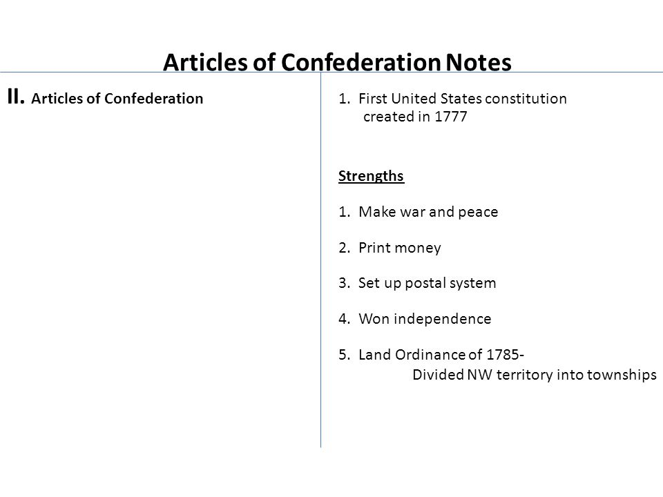 Articles of Confederation Notes II. Articles of Confederation 1. First United States constitution created in 1777 Strengths 1. Make war and peace 2. P