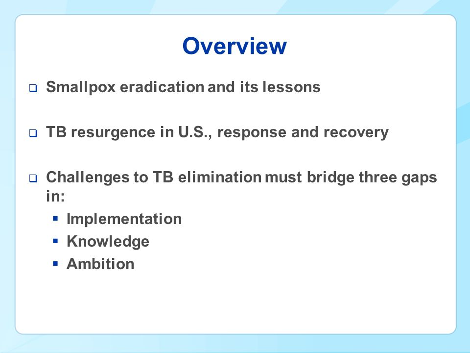Overview  Smallpox eradication and its lessons  TB resurgence in U.S., response and recovery  Challenges to TB elimination must bridge three gaps in:  Implementation  Knowledge  Ambition