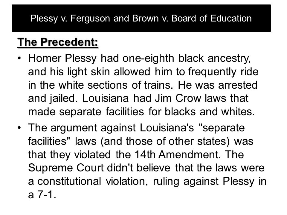 Plessy v. Ferguson and Brown v. Board of Education The Precedent: Homer Plessy had one-eighth black ancestry, and his light skin allowed him to freque