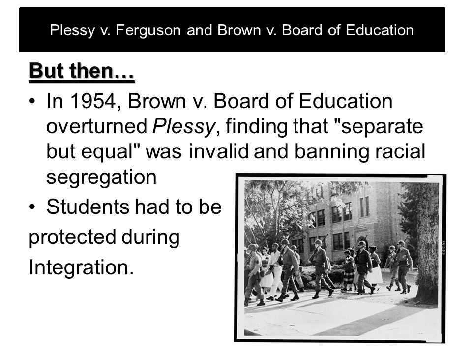 Plessy v.Ferguson and Brown v. Board of Education But then… In 1954, Brown v.