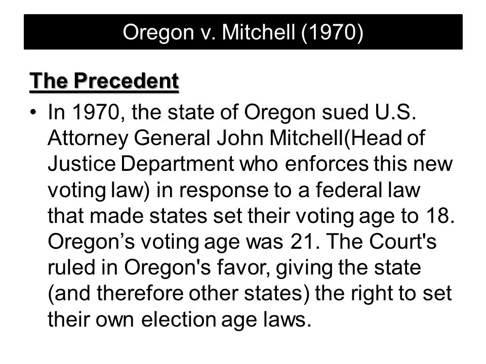 Oregon v. Mitchell (1970) The Precedent In 1970, the state of Oregon sued U.S. Attorney General John Mitchell(Head of Justice Department who enforces