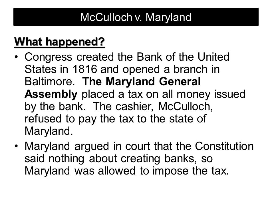 McCulloch v. Maryland What happened? Congress created the Bank of the United States in 1816 and opened a branch in Baltimore. The Maryland General Ass