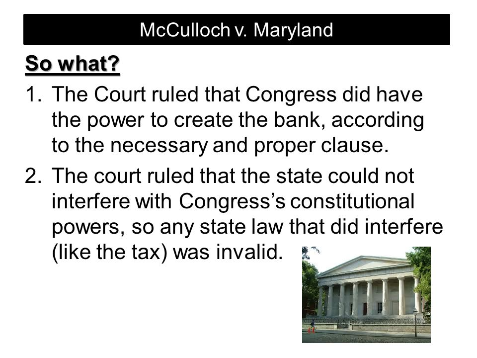 McCulloch v. Maryland So what? 1.The Court ruled that Congress did have the power to create the bank, according to the necessary and proper clause. 2.