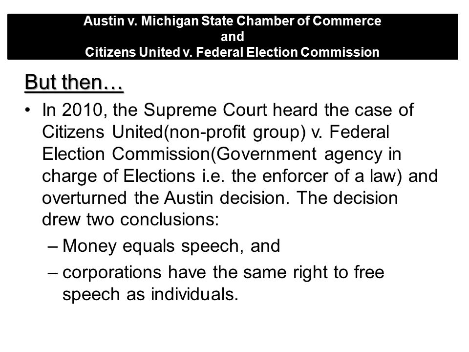 Austin v. Michigan State Chamber of Commerce and Citizens United v. Federal Election Commission But then… In 2010, the Supreme Court heard the case of