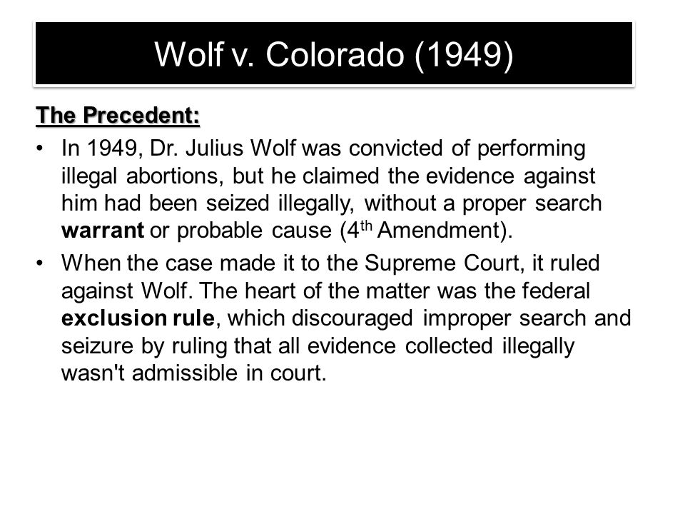 Wolf v. Colorado (1949) The Precedent: In 1949, Dr. Julius Wolf was convicted of performing illegal abortions, but he claimed the evidence against him