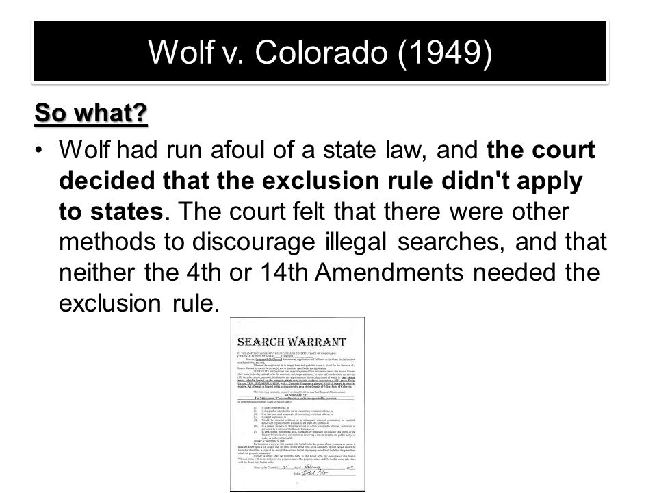 Wolf v. Colorado (1949) So what? Wolf had run afoul of a state law, and the court decided that the exclusion rule didn't apply to states. The court fe