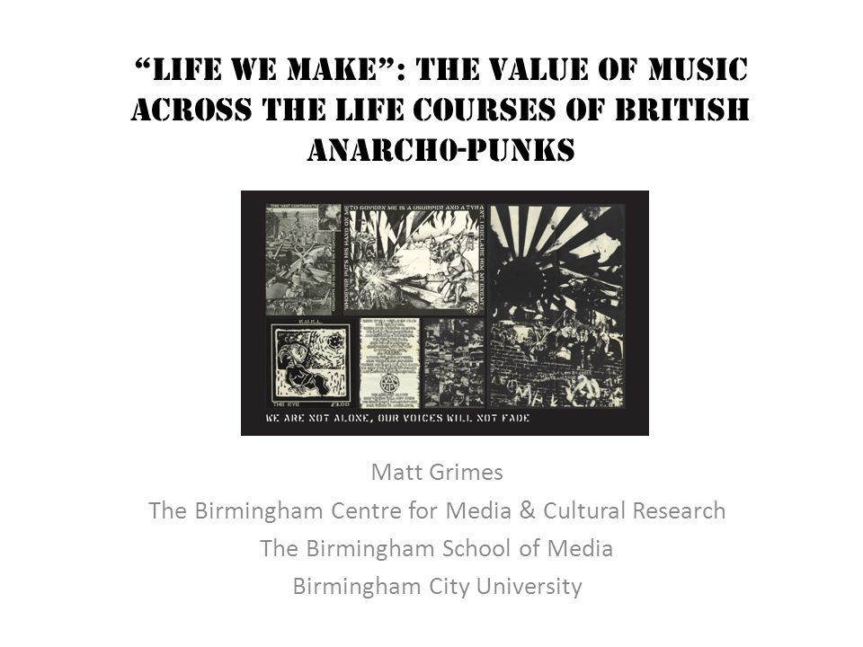 Life we Make : The value of music across the life courses of British anarch0-punks Matt Grimes The Birmingham Centre for Media & Cultural Research The Birmingham School of Media Birmingham City University