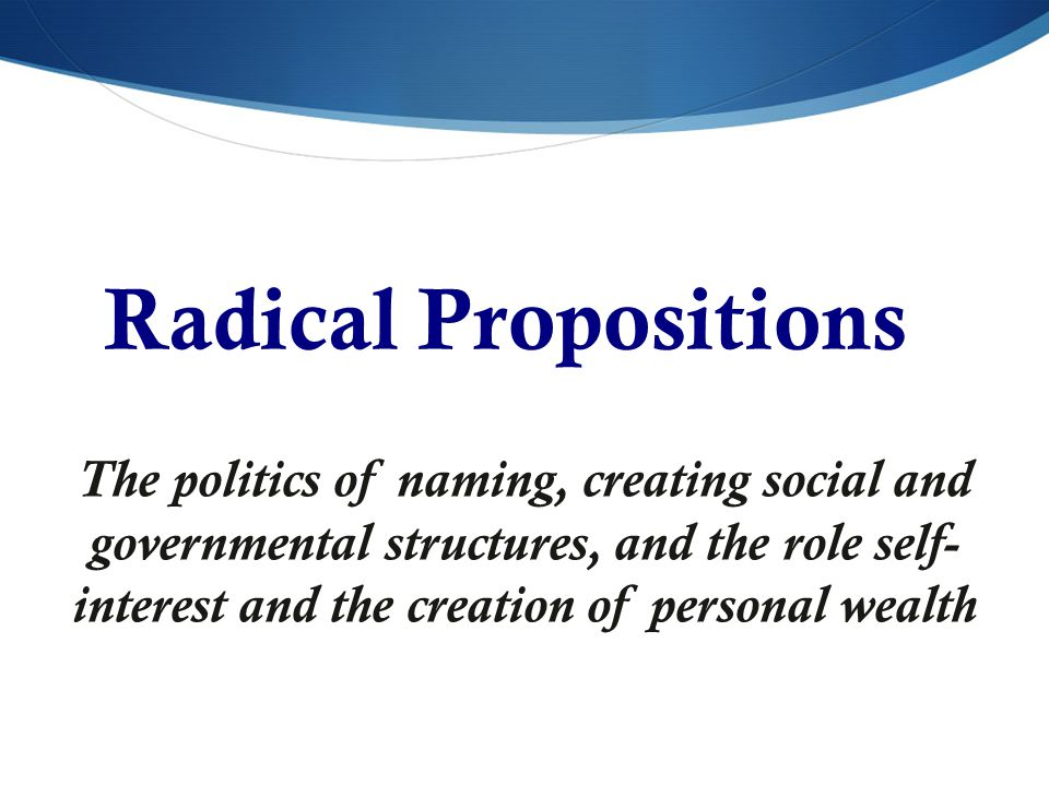 Radical Propositions The politics of naming, creating social and governmental structures, and the role self- interest and the creation of personal wealth