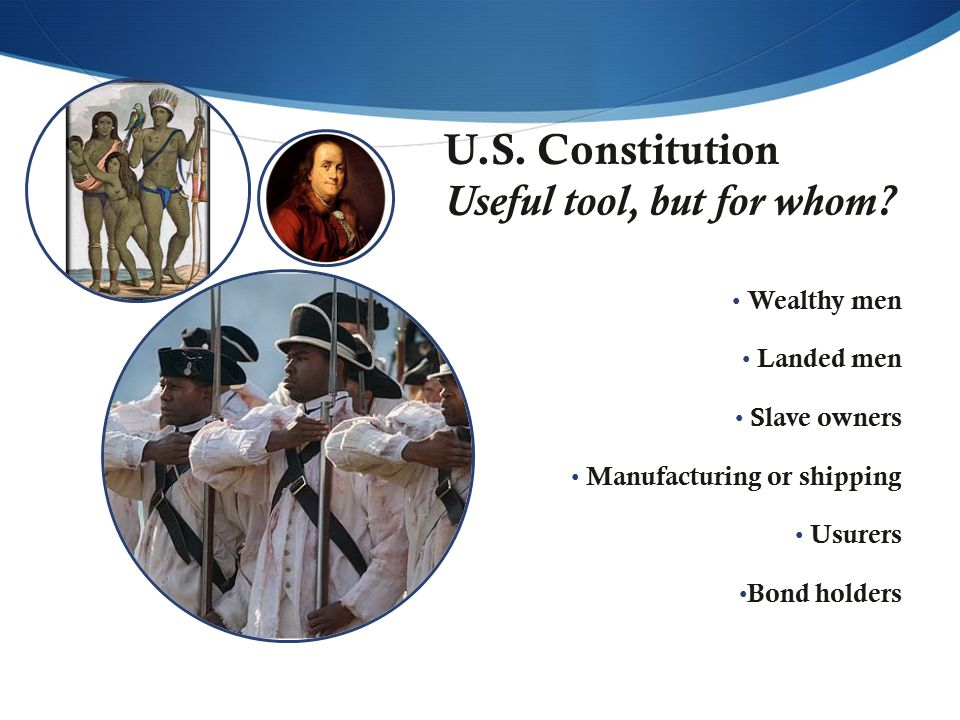 U.S. Constitution Useful tool, but for whom? Wealthy men Landed men Slave owners Manufacturing or shipping Usurers Bond holders