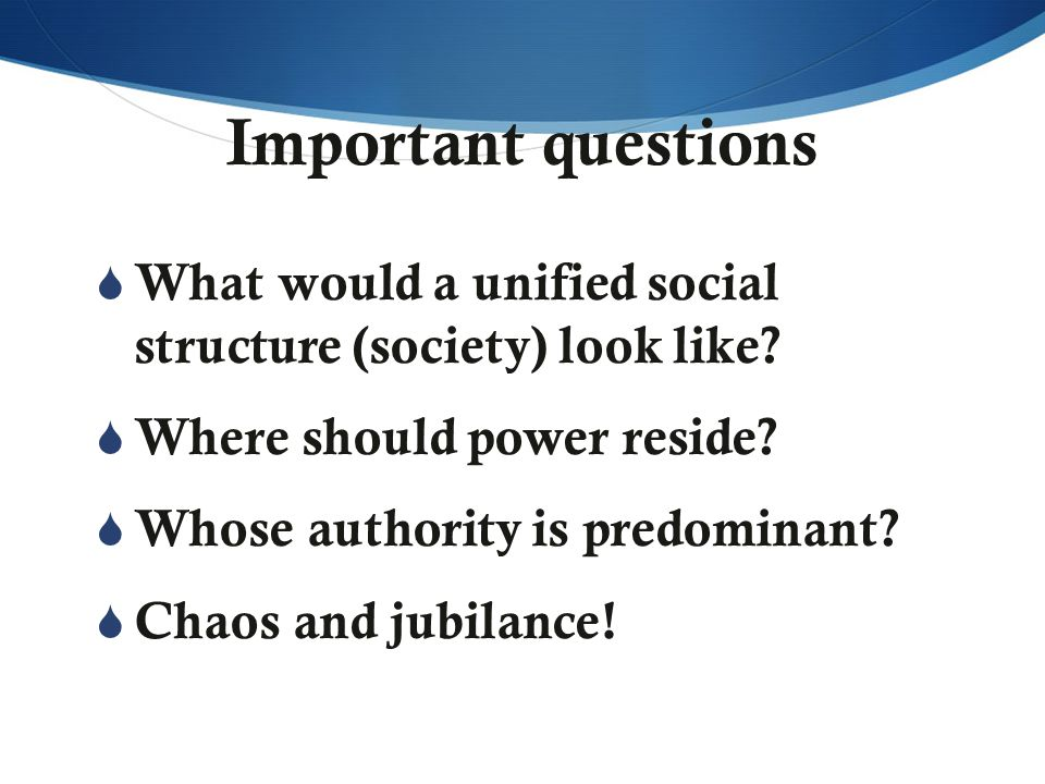 Important questions  What would a unified social structure (society) look like?  Where should power reside?  Whose authority is predominant?  Chao