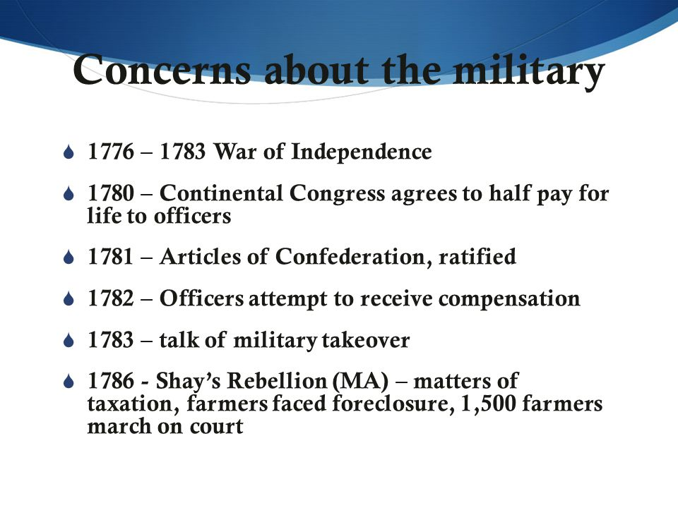 Concerns about the military  1776 – 1783 War of Independence  1780 – Continental Congress agrees to half pay for life to officers  1781 – Articles of Confederation, ratified  1782 – Officers attempt to receive compensation  1783 – talk of military takeover  1786 - Shay's Rebellion (MA) – matters of taxation, farmers faced foreclosure, 1,500 farmers march on court